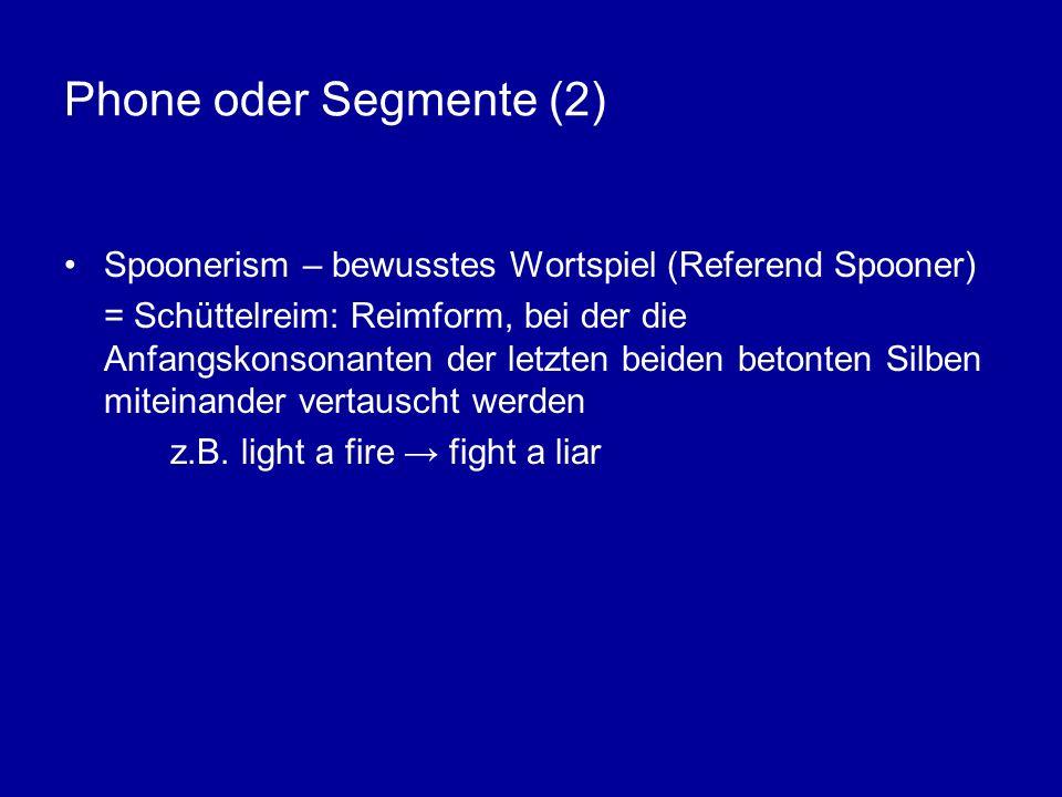 Phone oder Segmente (2) Spoonerism – bewusstes Wortspiel (Referend Spooner) = Schüttelreim: Reimform, bei der die Anfangskonsonanten der letzten beiden betonten Silben miteinander vertauscht werden z.B.