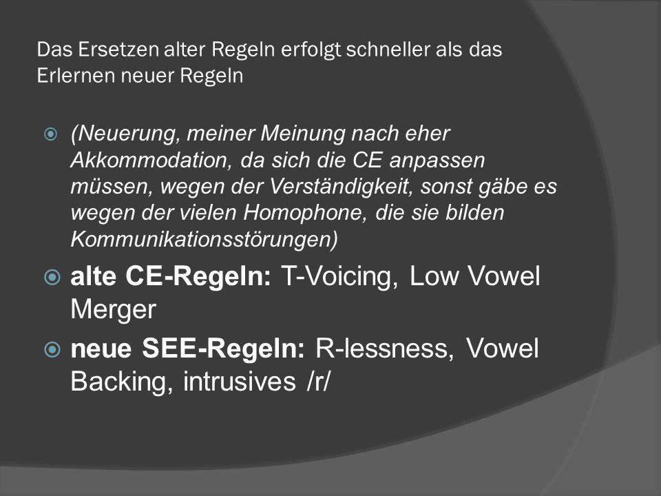 Das Ersetzen alter Regeln erfolgt schneller als das Erlernen neuer Regeln (Neuerung, meiner Meinung nach eher Akkommodation, da sich die CE anpassen müssen, wegen der Verständigkeit, sonst gäbe es wegen der vielen Homophone, die sie bilden Kommunikationsstörungen) alte CE-Regeln: T-Voicing, Low Vowel Merger neue SEE-Regeln: R-lessness, Vowel Backing, intrusives /r/