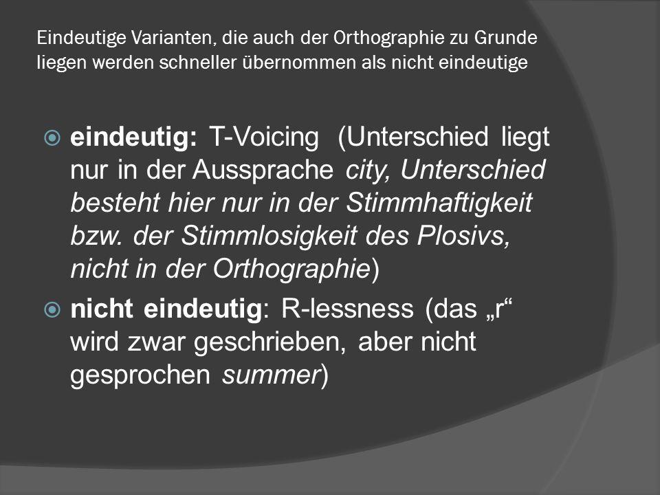 Eindeutige Varianten, die auch der Orthographie zu Grunde liegen werden schneller übernommen als nicht eindeutige eindeutig: T-Voicing (Unterschied liegt nur in der Aussprache city, Unterschied besteht hier nur in der Stimmhaftigkeit bzw.