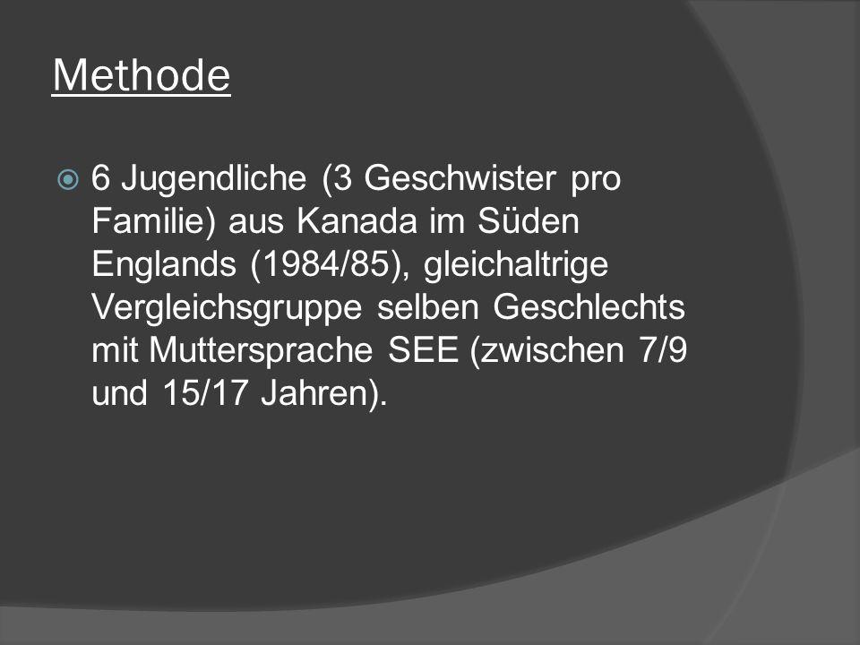 Methode 6 Jugendliche (3 Geschwister pro Familie) aus Kanada im Süden Englands (1984/85), gleichaltrige Vergleichsgruppe selben Geschlechts mit Muttersprache SEE (zwischen 7/9 und 15/17 Jahren).