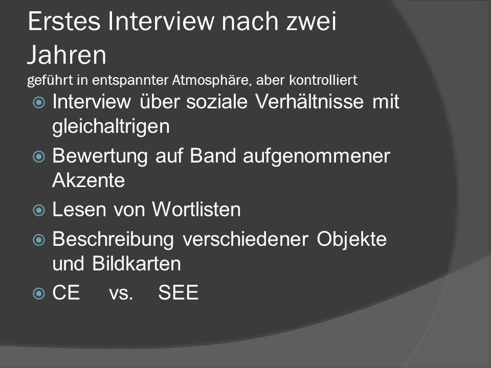 Erstes Interview nach zwei Jahren geführt in entspannter Atmosphäre, aber kontrolliert Interview über soziale Verhältnisse mit gleichaltrigen Bewertung auf Band aufgenommener Akzente Lesen von Wortlisten Beschreibung verschiedener Objekte und Bildkarten CE vs.