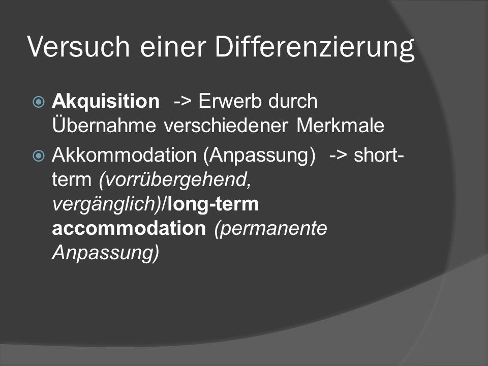 Versuch einer Differenzierung Akquisition -> Erwerb durch Übernahme verschiedener Merkmale Akkommodation (Anpassung) -> short- term (vorrübergehend, vergänglich)/long-term accommodation (permanente Anpassung)