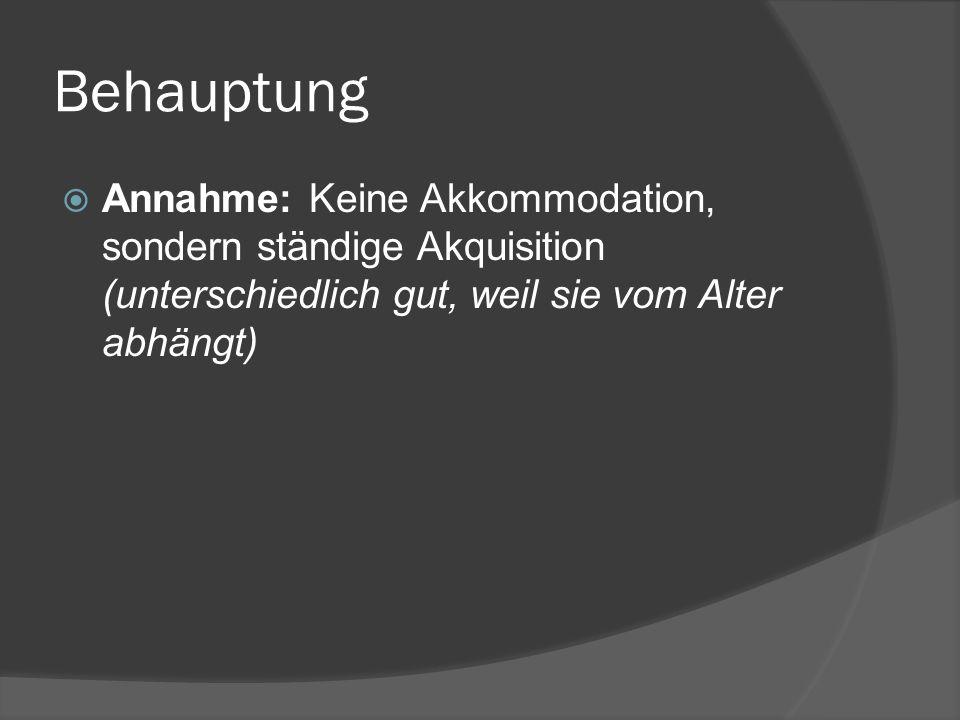 Behauptung Annahme: Keine Akkommodation, sondern ständige Akquisition (unterschiedlich gut, weil sie vom Alter abhängt)