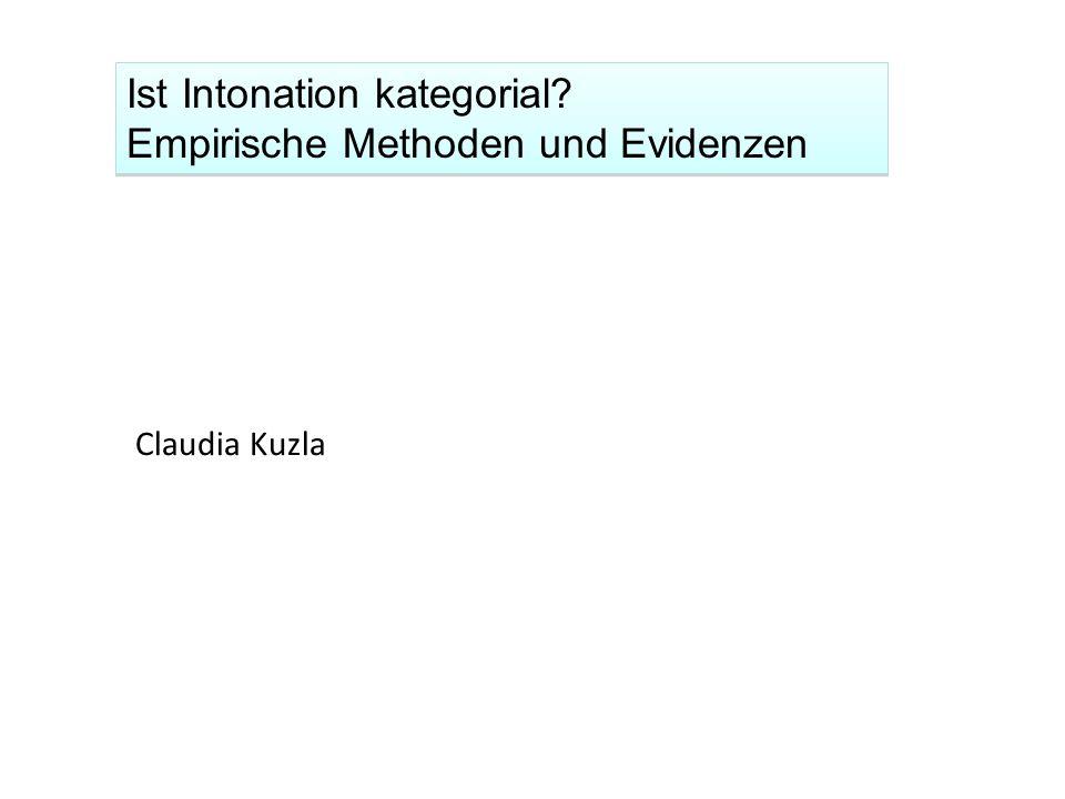Ist Intonation kategorial? Empirische Methoden und Evidenzen Ist Intonation kategorial? Empirische Methoden und Evidenzen Claudia Kuzla