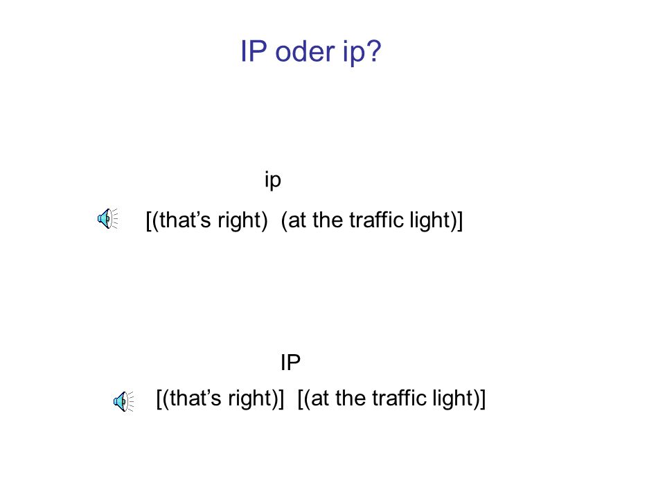 [(thats right)] [(at the traffic light)] [(thats right) (at the traffic light)] ip IP IP oder ip?