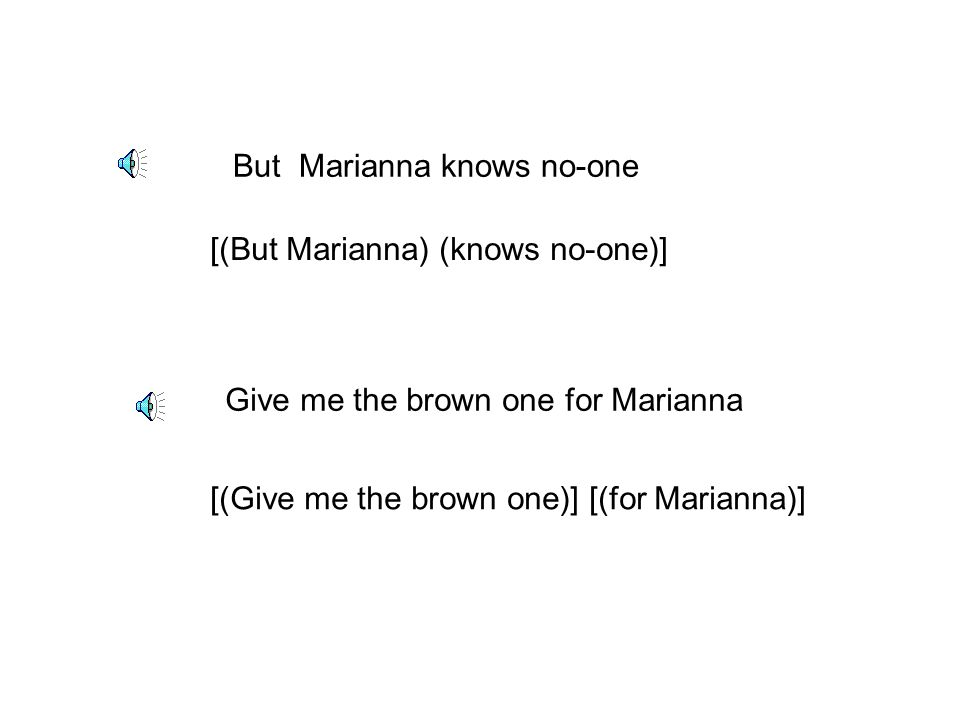 But Marianna knows no-one Give me the brown one for Marianna [(But Marianna) (knows no-one)] [(Give me the brown one)] [(for Marianna)]