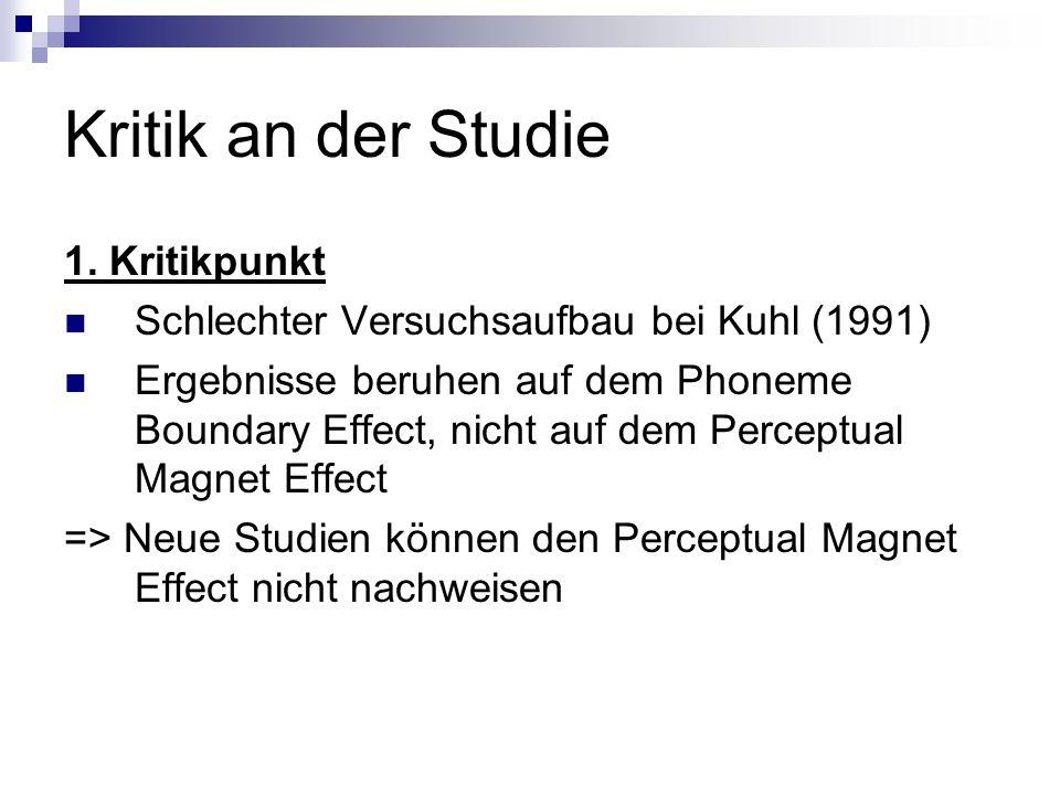 Kritik an der Studie 1. Kritikpunkt Schlechter Versuchsaufbau bei Kuhl (1991) Ergebnisse beruhen auf dem Phoneme Boundary Effect, nicht auf dem Percep