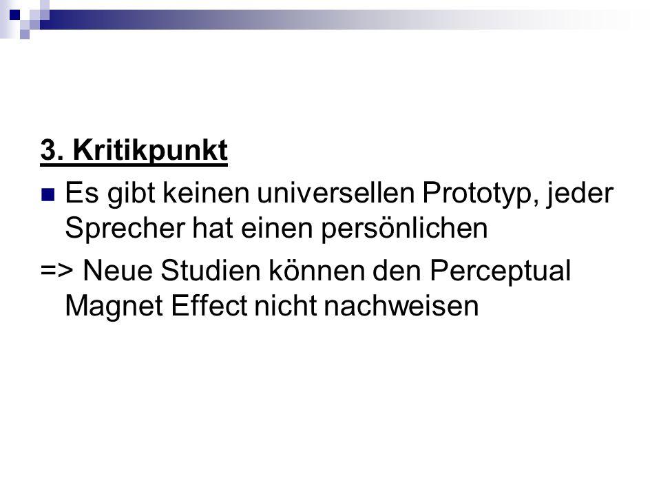 3. Kritikpunkt Es gibt keinen universellen Prototyp, jeder Sprecher hat einen persönlichen => Neue Studien können den Perceptual Magnet Effect nicht n