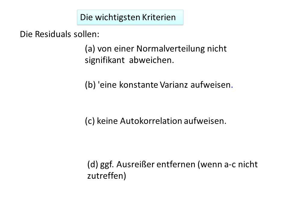 Die wichtigsten Kriterien (a) von einer Normalverteilung nicht signifikant abweichen. (c) keine Autokorrelation aufweisen. (b) 'eine konstante Varianz