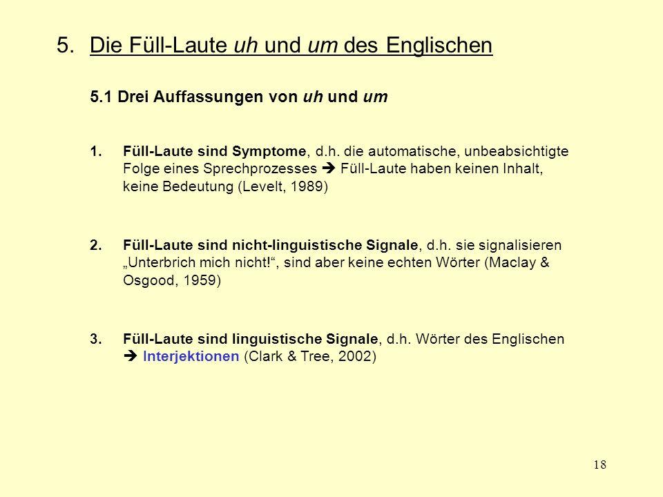 18 5.Die Füll-Laute uh und um des Englischen 5.1 Drei Auffassungen von uh und um 1.Füll-Laute sind Symptome, d.h. die automatische, unbeabsichtigte Fo