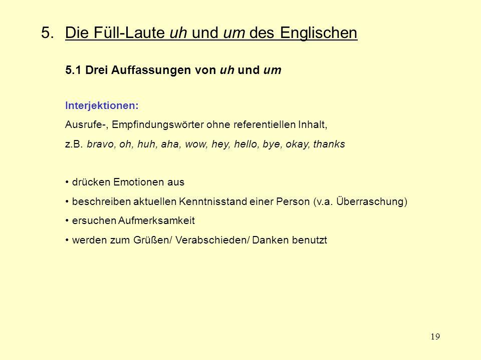 19 5.Die Füll-Laute uh und um des Englischen 5.1 Drei Auffassungen von uh und um Interjektionen: Ausrufe-, Empfindungswörter ohne referentiellen Inhal