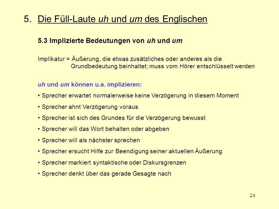 24 5.Die Füll-Laute uh und um des Englischen 5.3 Implizierte Bedeutungen von uh und um Implikatur = Äußerung, die etwas zusätzliches oder anderes als