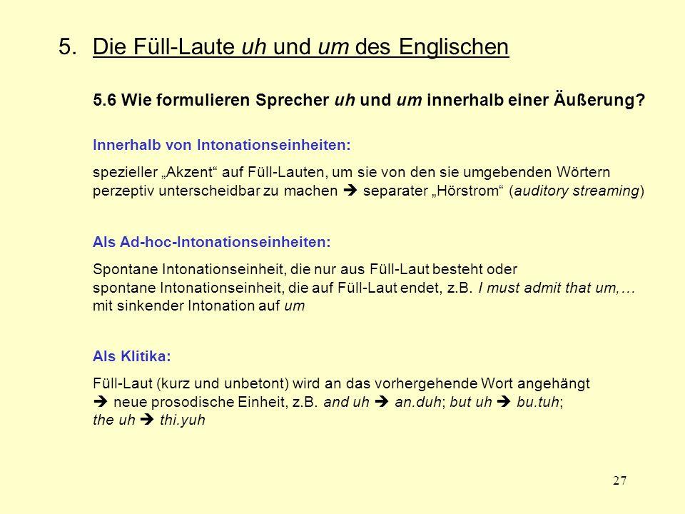 27 5.Die Füll-Laute uh und um des Englischen 5.6 Wie formulieren Sprecher uh und um innerhalb einer Äußerung? Innerhalb von Intonationseinheiten: spez