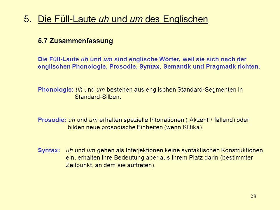28 5.Die Füll-Laute uh und um des Englischen 5.7 Zusammenfassung Die Füll-Laute uh und um sind englische Wörter, weil sie sich nach der englischen Pho