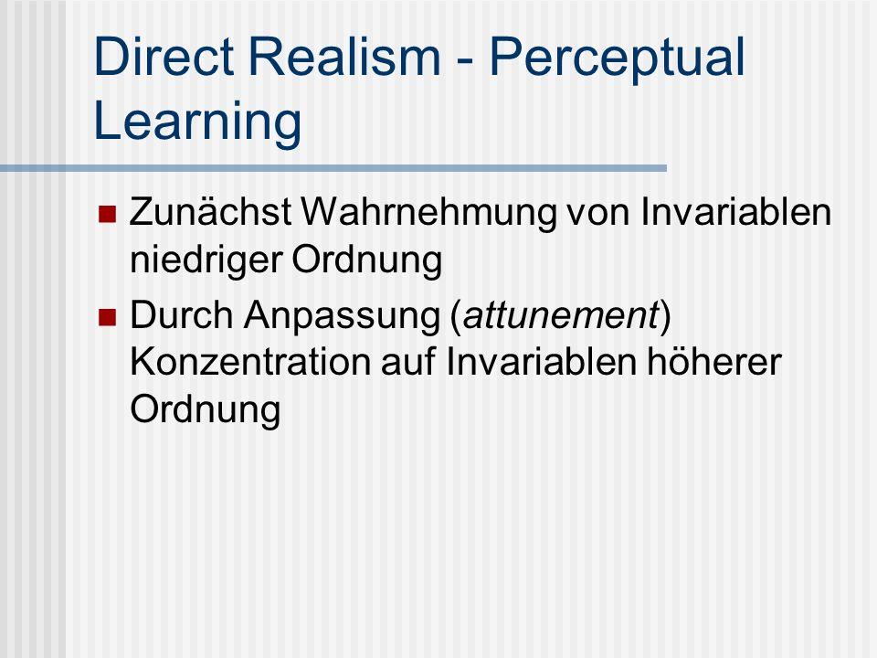 Direct Realism - Perceptual Learning Zunächst Wahrnehmung von Invariablen niedriger Ordnung Durch Anpassung (attunement) Konzentration auf Invariablen
