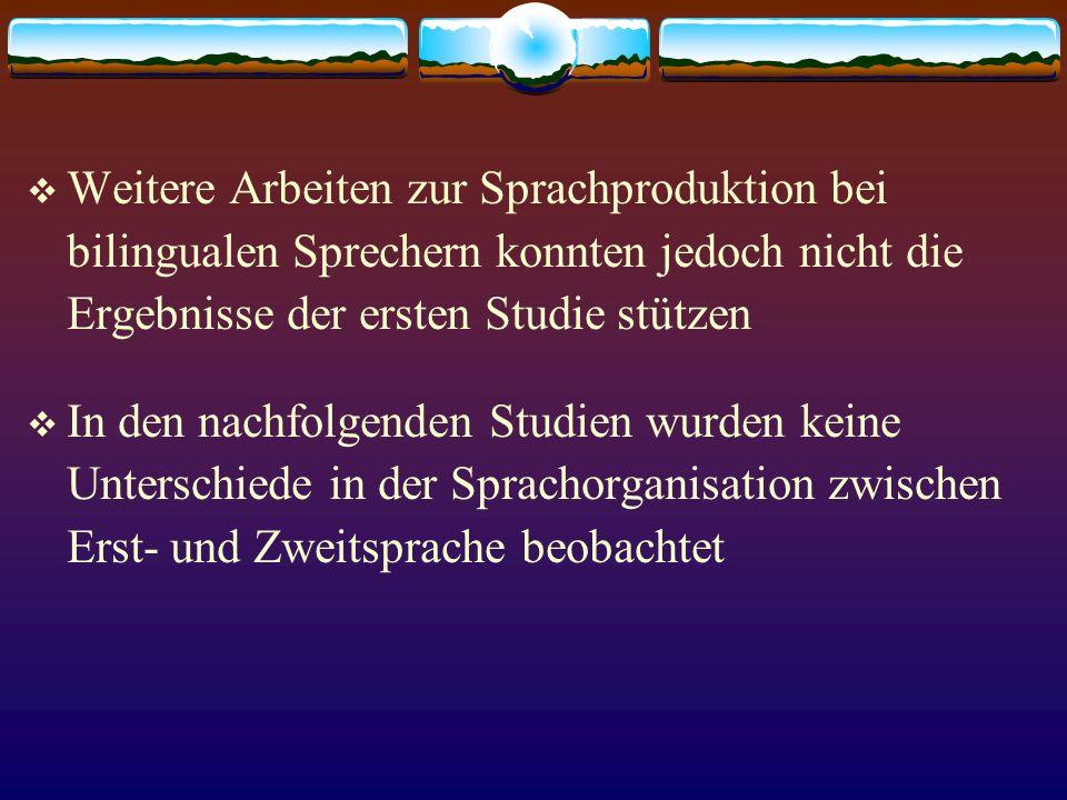 Weitere Arbeiten zur Sprachproduktion bei bilingualen Sprechern konnten jedoch nicht die Ergebnisse der ersten Studie stützen In den nachfolgenden Stu