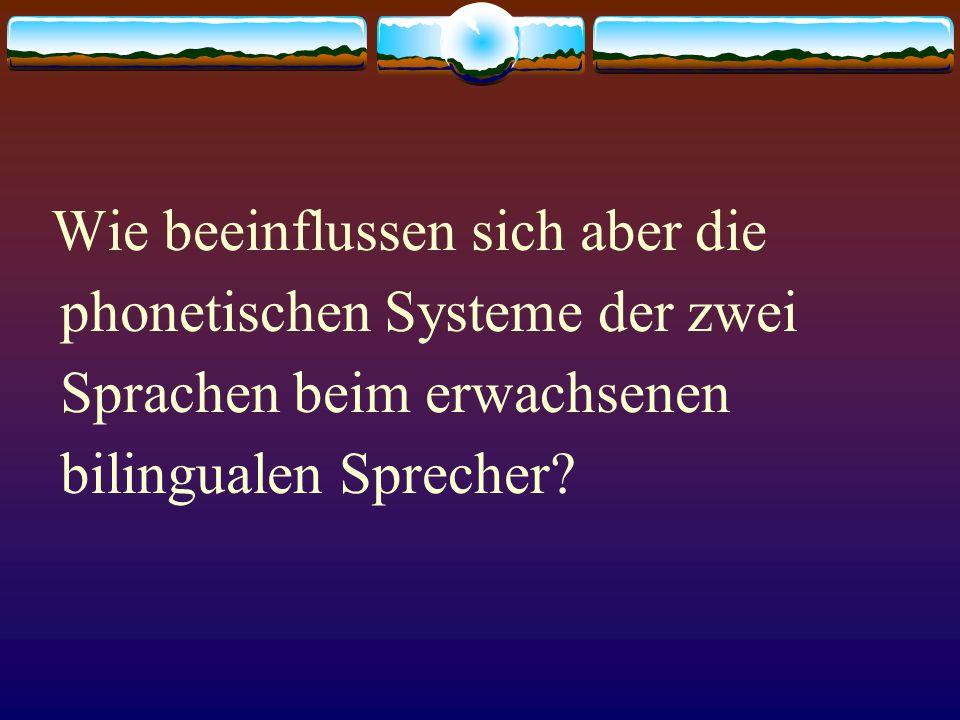 Wie beeinflussen sich aber die phonetischen Systeme der zwei Sprachen beim erwachsenen bilingualen Sprecher?