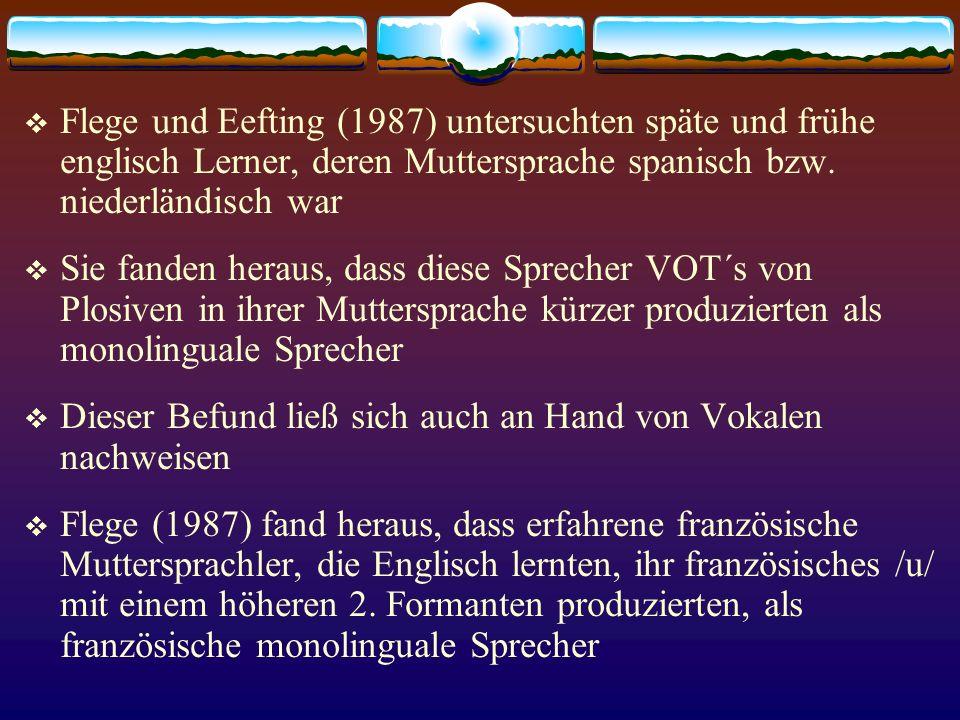 Flege und Eefting (1987) untersuchten späte und frühe englisch Lerner, deren Muttersprache spanisch bzw. niederländisch war Sie fanden heraus, dass di