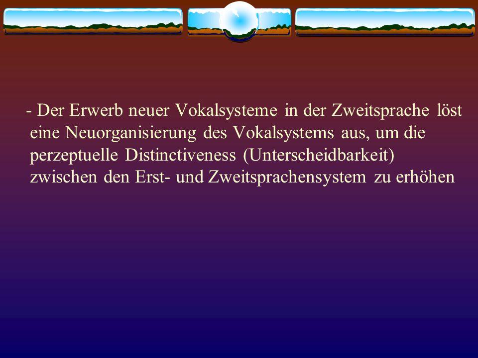 - Der Erwerb neuer Vokalsysteme in der Zweitsprache löst eine Neuorganisierung des Vokalsystems aus, um die perzeptuelle Distinctiveness (Unterscheidb