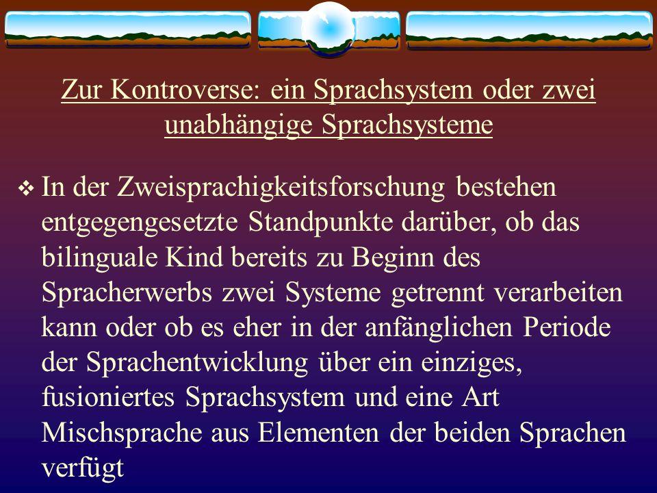 Zur Kontroverse: ein Sprachsystem oder zwei unabhängige Sprachsysteme In der Zweisprachigkeitsforschung bestehen entgegengesetzte Standpunkte darüber,