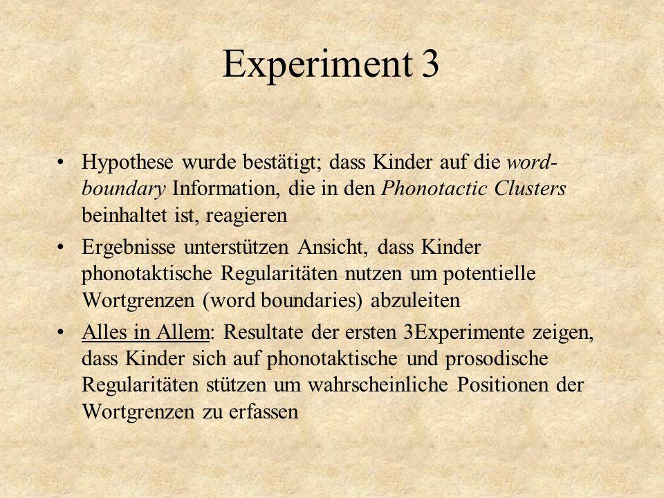 Experiment 3 Hypothese wurde bestätigt; dass Kinder auf die word- boundary Information, die in den Phonotactic Clusters beinhaltet ist, reagieren Erge