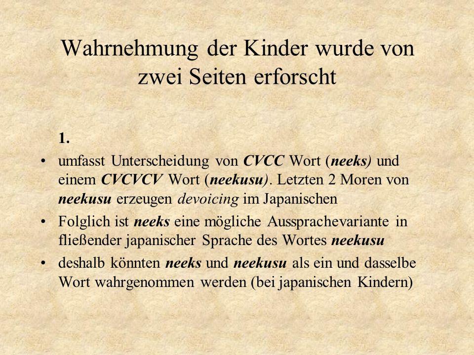 Wahrnehmung der Kinder wurde von zwei Seiten erforscht 1. umfasst Unterscheidung von CVCC Wort (neeks) und einem CVCVCV Wort (neekusu). Letzten 2 More