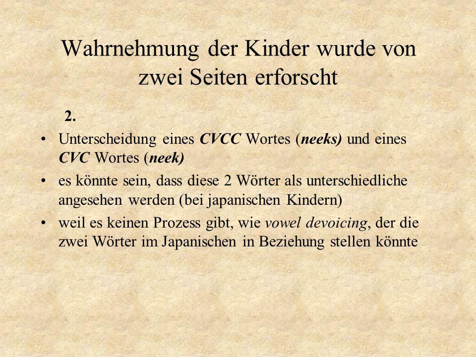 Wahrnehmung der Kinder wurde von zwei Seiten erforscht 2. Unterscheidung eines CVCC Wortes (neeks) und eines CVC Wortes (neek) es könnte sein, dass di