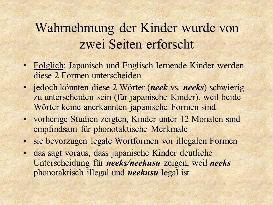 Wahrnehmung der Kinder wurde von zwei Seiten erforscht jedoch trifft dies keine Vorhersage in dem Fall von neek/neeks, beide Formen sind im Japanischen illegal englische Kinder sollten gute Unterscheidungsfähigkeiten zeigen, da es legale Kombinationen sind