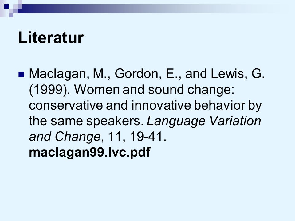 Literatur Maclagan, M., Gordon, E., and Lewis, G. (1999). Women and sound change: conservative and innovative behavior by the same speakers. Language