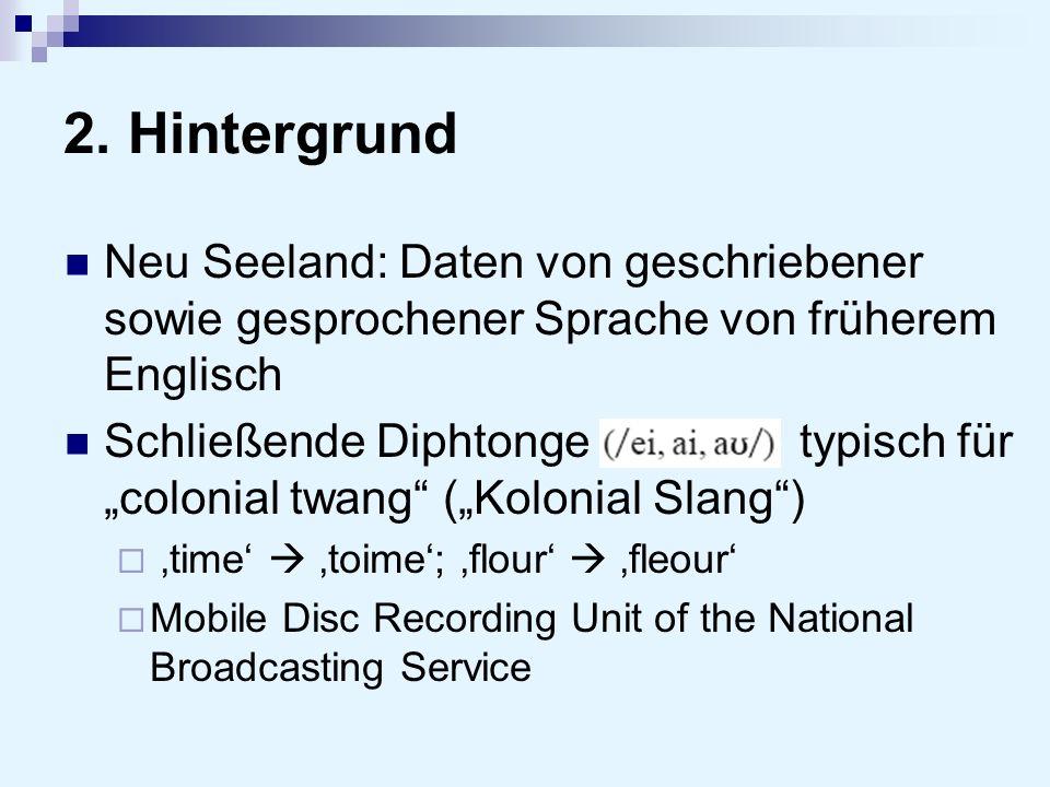 2. Hintergrund Neu Seeland: Daten von geschriebener sowie gesprochener Sprache von früherem Englisch Schließende Diphtongetypisch für colonial twang (