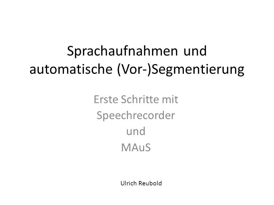 Sprachaufnahmen und automatische (Vor-)Segmentierung Erste Schritte mit Speechrecorder und MAuS Ulrich Reubold