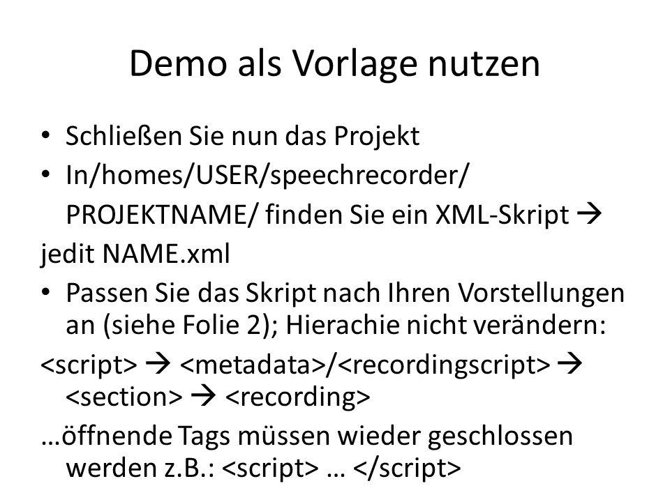Demo als Vorlage nutzen Schließen Sie nun das Projekt In/homes/USER/speechrecorder/ PROJEKTNAME/ finden Sie ein XML-Skript jedit NAME.xml Passen Sie das Skript nach Ihren Vorstellungen an (siehe Folie 2); Hierachie nicht verändern: / …öffnende Tags müssen wieder geschlossen werden z.B.: …