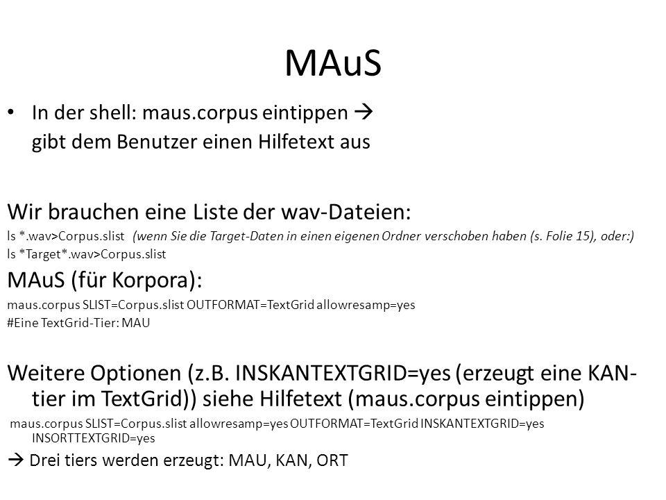 MAuS In der shell: maus.corpus eintippen gibt dem Benutzer einen Hilfetext aus Wir brauchen eine Liste der wav-Dateien: ls *.wav>Corpus.slist (wenn Sie die Target-Daten in einen eigenen Ordner verschoben haben (s.