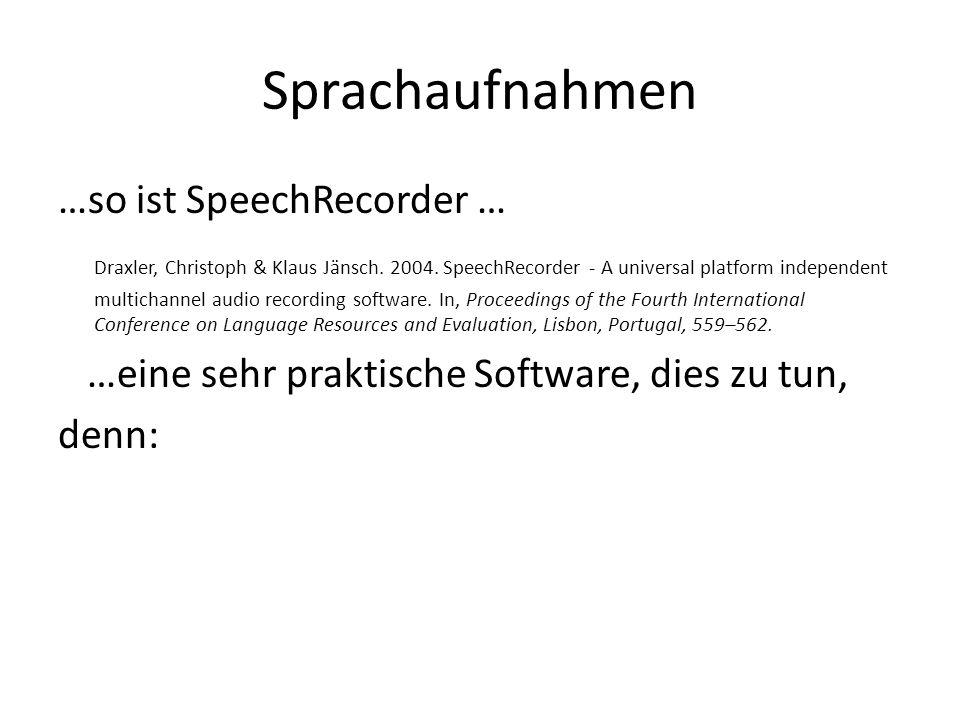 SpeechRecorder ist plattformunabhängig erlaubt beaufsichtigte und unbeaufsichtigte Aufnahmen erlaubt Aufnahmen vor Ort und via Web erlaubt prompts in Text- (Unicode, also für praktisch alle Schriftsprachen), Bild- oder Audio-Form