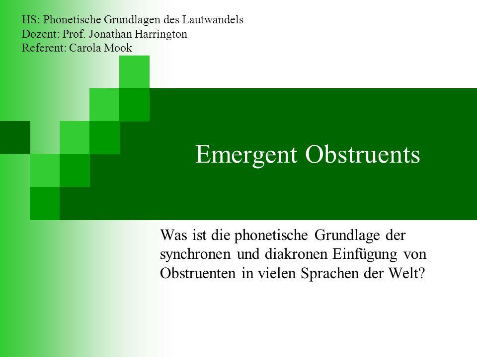 Emergent Obstruents Was ist die phonetische Grundlage der synchronen und diakronen Einfügung von Obstruenten in vielen Sprachen der Welt.
