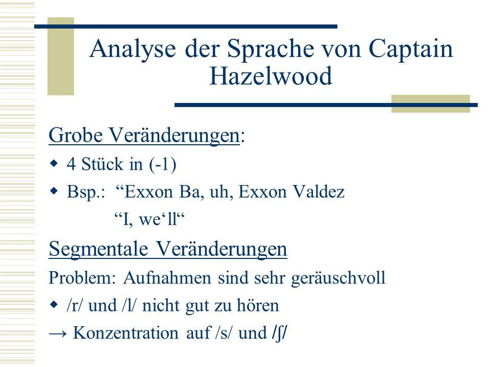 Analyse der Sprache von Captain Hazelwood Grobe Veränderungen: 4 Stück in (-1) Bsp.: Exxon Ba, uh, Exxon Valdez I, well Segmentale Veränderungen Problem: Aufnahmen sind sehr geräuschvoll /r/ und /l/ nicht gut zu hören Konzentration auf /s/ und / ʃ /