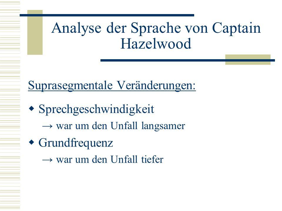 Analyse der Sprache von Captain Hazelwood Suprasegmentale Veränderungen: Sprechgeschwindigkeit war um den Unfall langsamer Grundfrequenz war um den Unfall tiefer
