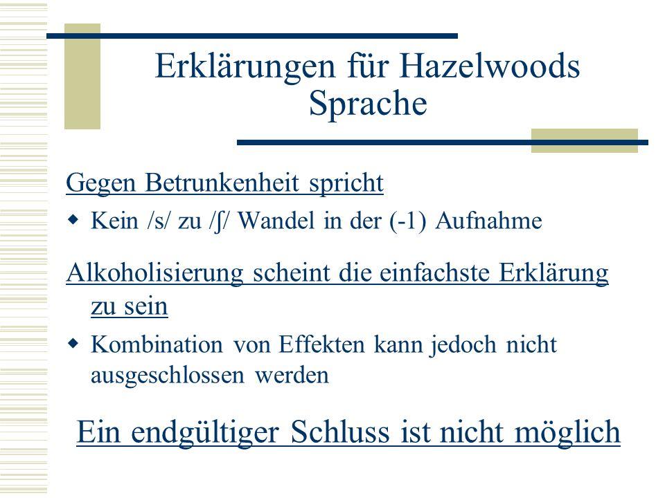 Erklärungen für Hazelwoods Sprache Gegen Betrunkenheit spricht Kein /s/ zu / ʃ / Wandel in der (-1) Aufnahme Alkoholisierung scheint die einfachste Erklärung zu sein Kombination von Effekten kann jedoch nicht ausgeschlossen werden Ein endgültiger Schluss ist nicht möglich