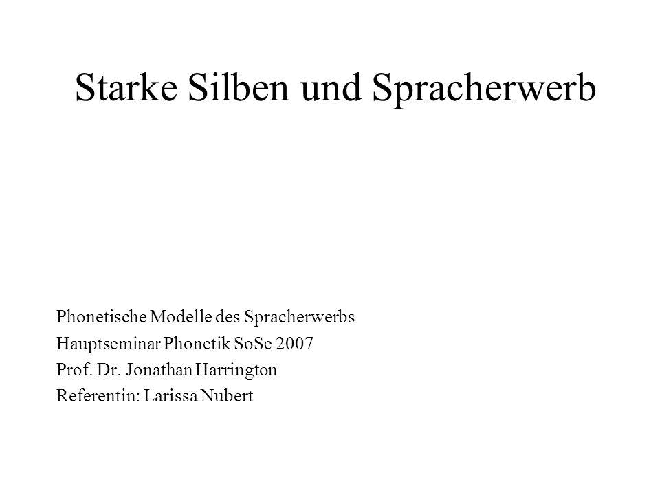 Starke Silben und Spracherwerb Phonetische Modelle des Spracherwerbs Hauptseminar Phonetik SoSe 2007 Prof. Dr. Jonathan Harrington Referentin: Larissa