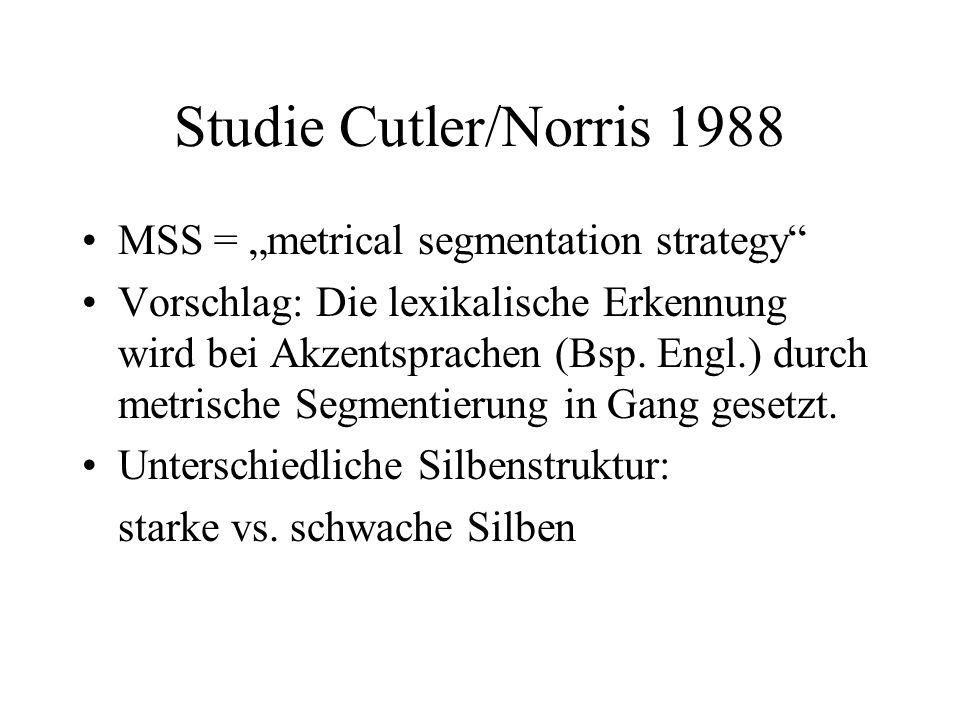 Studie Cutler/Norris 1988 MSS = metrical segmentation strategy Vorschlag: Die lexikalische Erkennung wird bei Akzentsprachen (Bsp. Engl.) durch metris