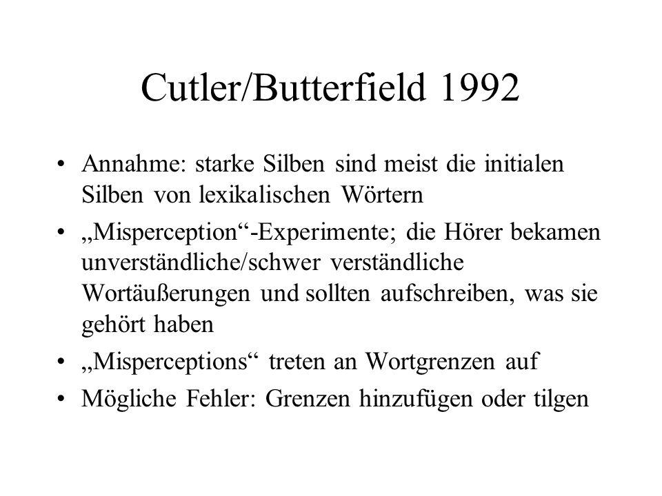 Cutler/Butterfield 1992 Annahme: starke Silben sind meist die initialen Silben von lexikalischen Wörtern Misperception-Experimente; die Hörer bekamen