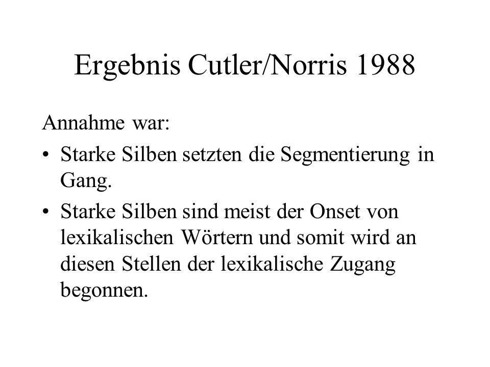 Ergebnis Cutler/Norris 1988 Annahme war: Starke Silben setzten die Segmentierung in Gang. Starke Silben sind meist der Onset von lexikalischen Wörtern