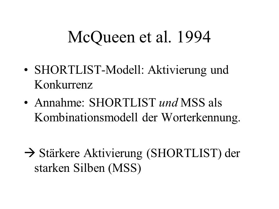 McQueen et al. 1994 SHORTLIST-Modell: Aktivierung und Konkurrenz Annahme: SHORTLIST und MSS als Kombinationsmodell der Worterkennung. Stärkere Aktivie
