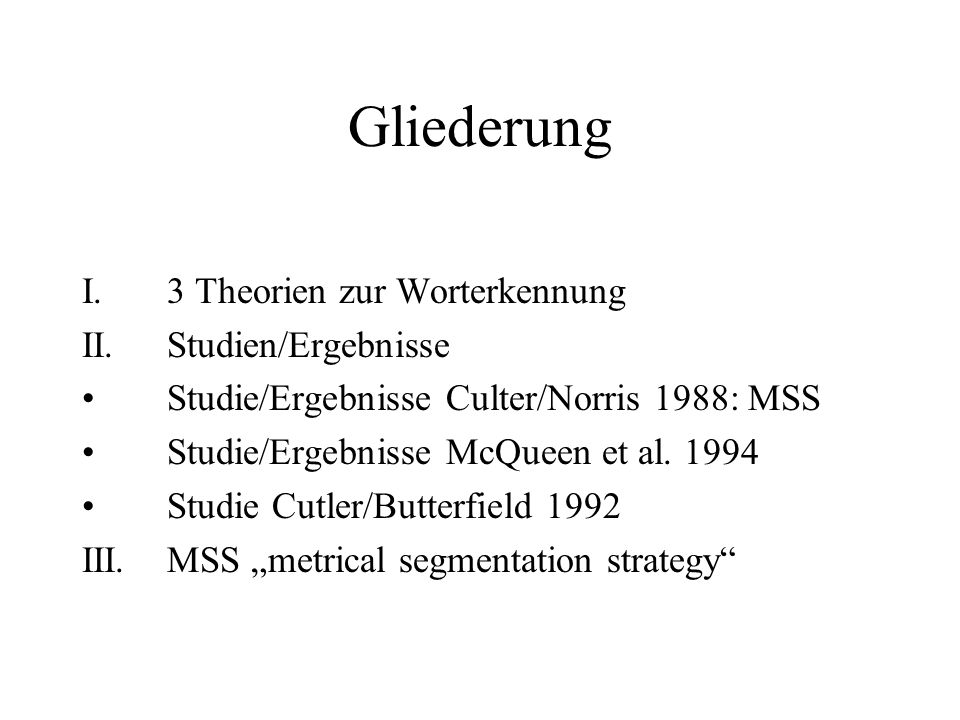 Experiment Cutler/Norris 1988 word-spotting task: Erkennung von realen Wörtern eingebettet am Beginn von zweisilbige Pseudo-Wörter Zeitmessung Folgerung wie schnell (leicht) oder langsam (schwer) die Erkennung war.