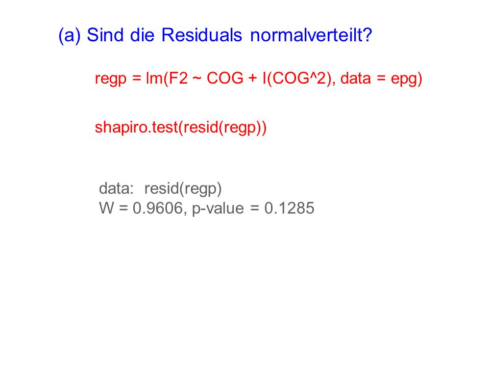 (a) Sind die Residuals normalverteilt? regp = lm(F2 ~ COG + I(COG^2), data = epg) shapiro.test(resid(regp)) data: resid(regp) W = 0.9606, p-value = 0.