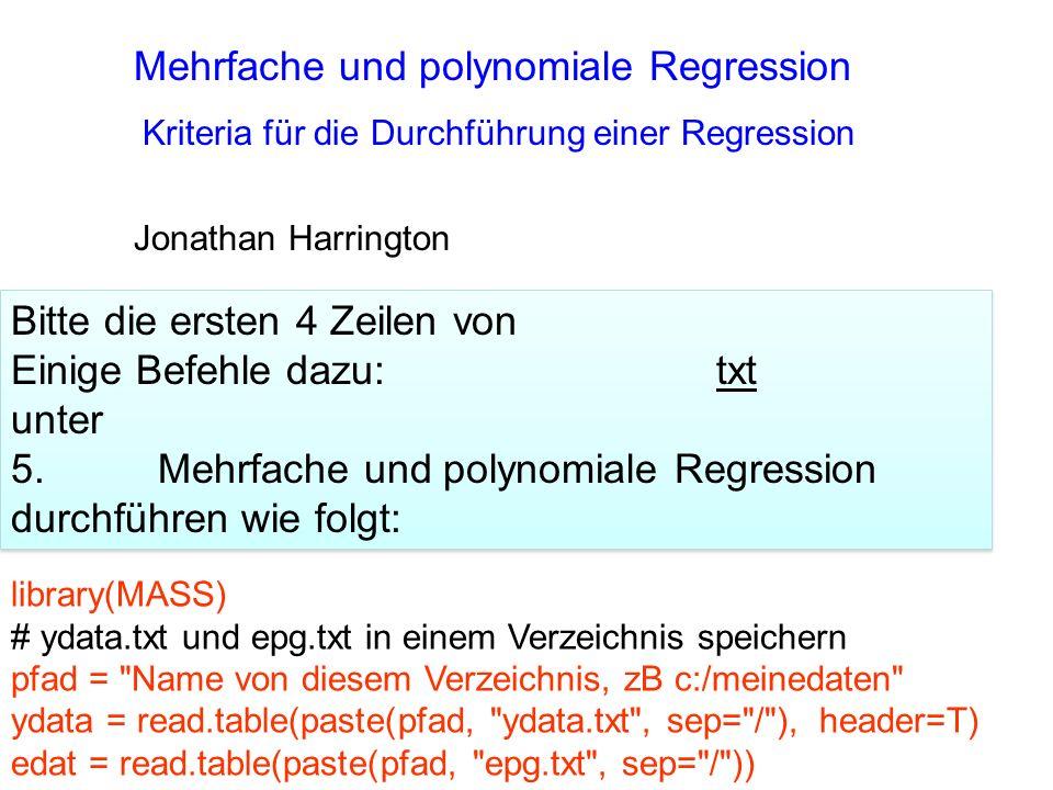 Mehrfache und polynomiale Regression Jonathan Harrington Kriteria für die Durchführung einer Regression library(MASS) # ydata.txt und epg.txt in einem Verzeichnis speichern pfad = Name von diesem Verzeichnis, zB c:/meinedaten ydata = read.table(paste(pfad, ydata.txt , sep= / ), header=T) edat = read.table(paste(pfad, epg.txt , sep= / )) Bitte die ersten 4 Zeilen von Einige Befehle dazu: txt unter 5.