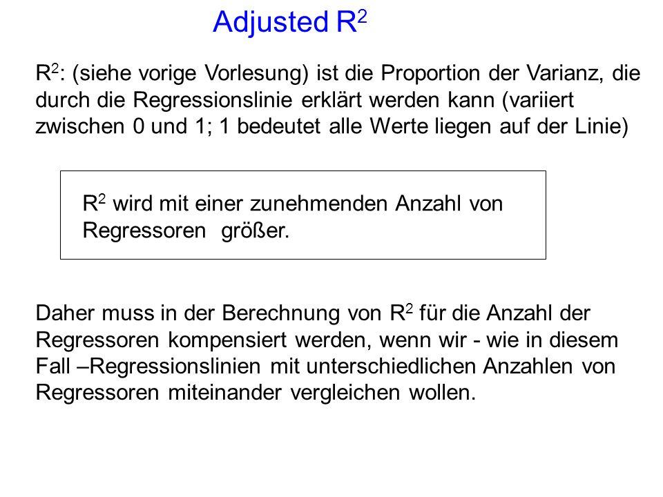 Adjusted R 2 R 2 : (siehe vorige Vorlesung) ist die Proportion der Varianz, die durch die Regressionslinie erklärt werden kann (variiert zwischen 0 un