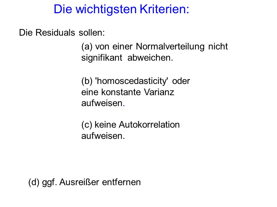 Die wichtigsten Kriterien: (a) von einer Normalverteilung nicht signifikant abweichen. (c) keine Autokorrelation aufweisen. (b) 'homoscedasticity' ode