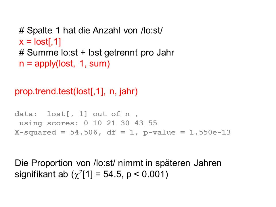 prop.trend.test(lost[,1], n, jahr) # Spalte 1 hat die Anzahl von /lo:st/ x = lost[,1] # Summe lo:st + l ɔ st getrennt pro Jahr n = apply(lost, 1, sum) data: lost[, 1] out of n, using scores: 0 10 21 30 43 55 X-squared = 54.506, df = 1, p-value = 1.550e-13 Die Proportion von /lo:st/ nimmt in späteren Jahren signifikant ab ( 2 [1] = 54.5, p < 0.001)