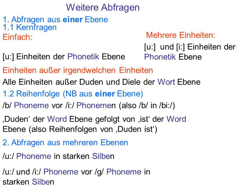 Weitere Abfragen 1.1 Kernfragen 1. Abfragen aus einer Ebene 1.2 Reihenfolge (NB aus einer Ebene) [u:] Einheiten der Phonetik Ebene [u:] und [i:] Einhe